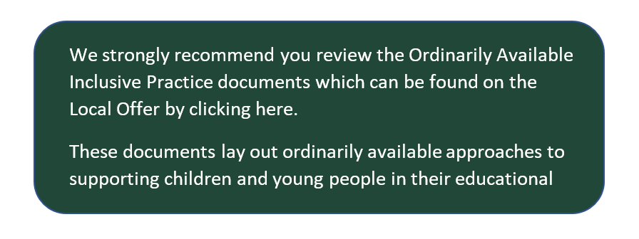 Green box with the following text: We strongly recommend you review the Ordinarily Available Inclusive Practice documents which can be found on the Local Offer by clicking here. These documents lay out ordinarily available approaches to supporting children and young people in their educational settings.